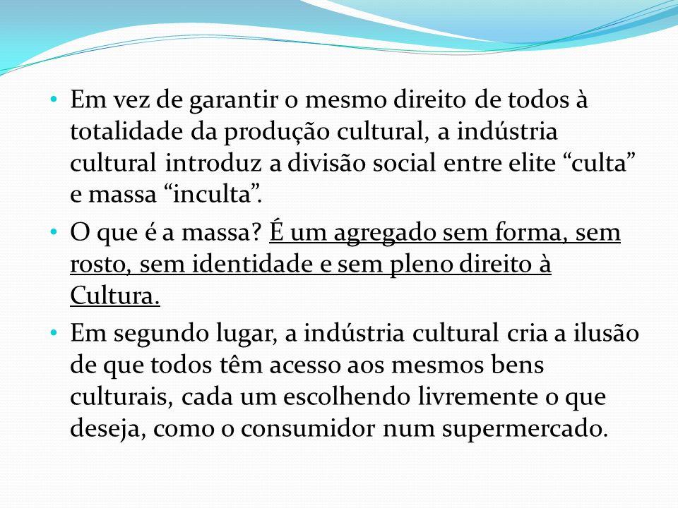 Em vez de garantir o mesmo direito de todos à totalidade da produção cultural, a indústria cultural introduz a divisão social entre elite culta e massa inculta .