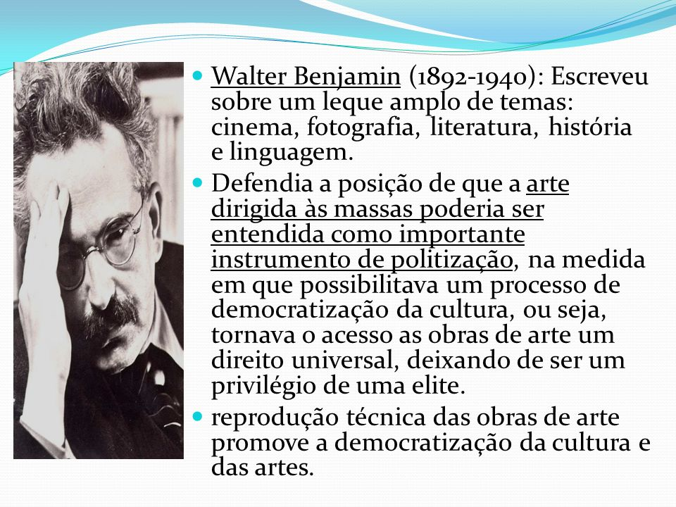 Walter Benjamin (1892-1940): Escreveu sobre um leque amplo de temas: cinema, fotografia, literatura, história e linguagem.