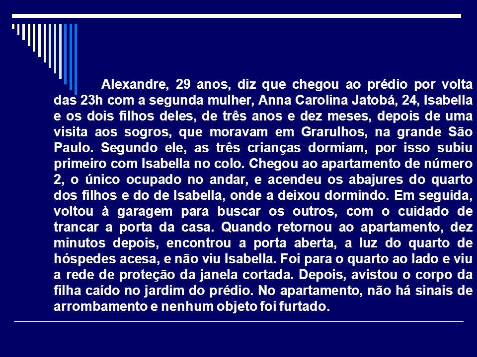 Alexandre, 29 anos, diz que chegou ao prédio por volta das 23h com a segunda mulher, Anna Carolina Jatobá, 24, Isabella e os dois filhos deles, de três anos e dez meses, depois de uma visita aos sogros, que moravam em Grarulhos, na grande São Paulo.