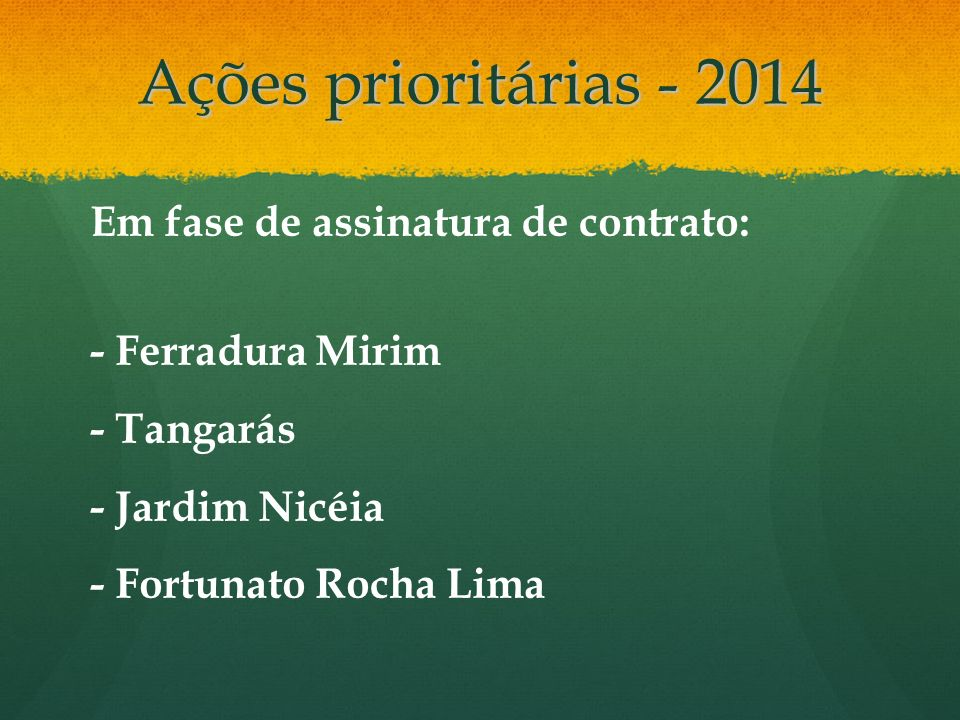 Ações prioritárias - 2014 Em fase de assinatura de contrato: - Ferradura Mirim - Tangarás - Jardim Nicéia - Fortunato Rocha Lima