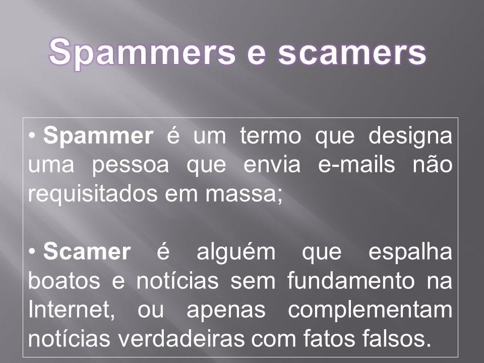 Spammers e scamers Spammer é um termo que designa uma pessoa que envia e-mails não requisitados em massa;