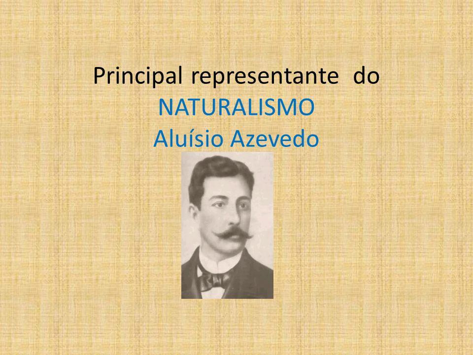 Principal representante do NATURALISMO Aluísio Azevedo