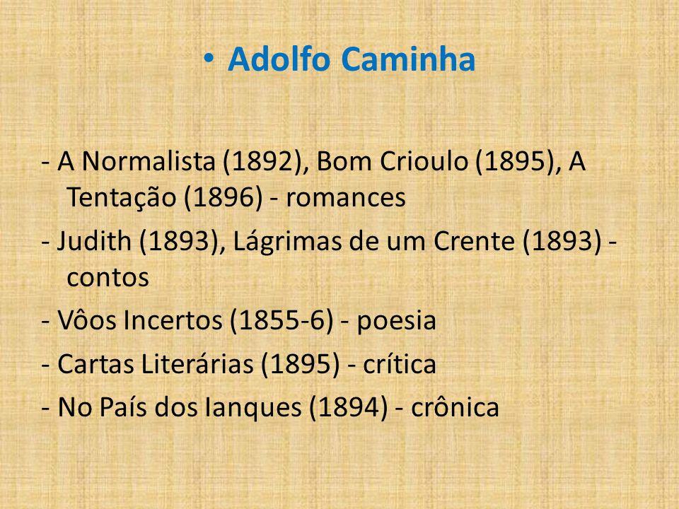 Adolfo Caminha - A Normalista (1892), Bom Crioulo (1895), A Tentação (1896) - romances. - Judith (1893), Lágrimas de um Crente (1893) - contos.