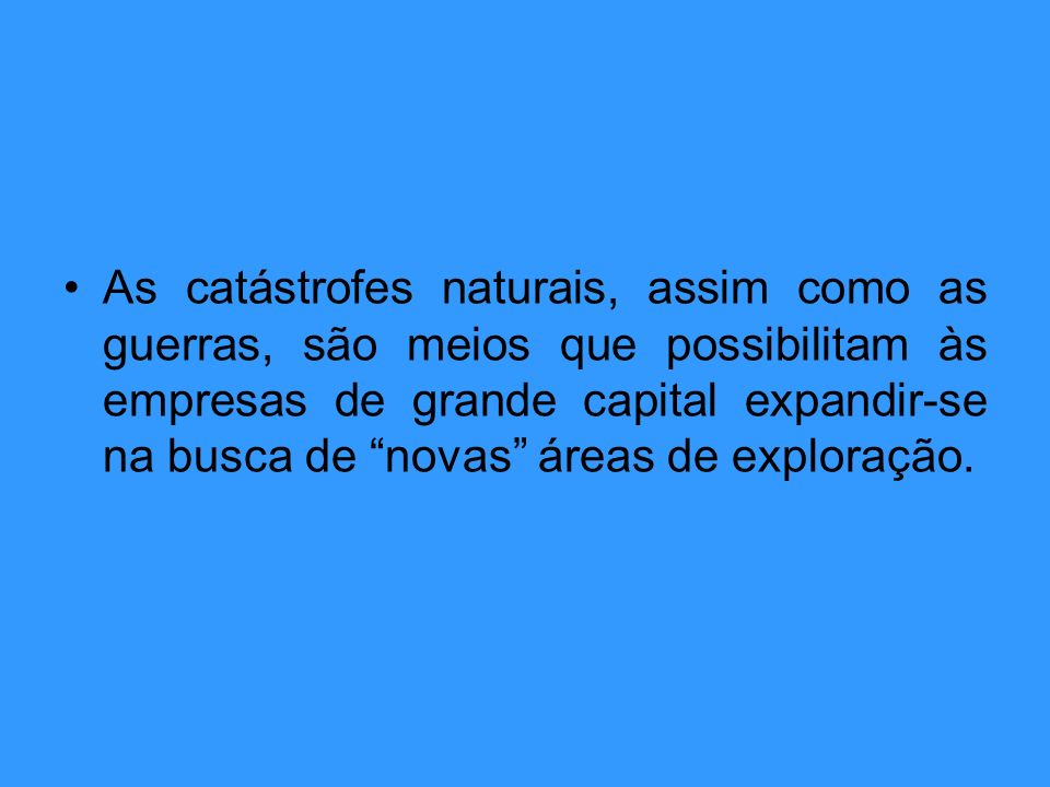 As catástrofes naturais, assim como as guerras, são meios que possibilitam às empresas de grande capital expandir-se na busca de novas áreas de exploração.