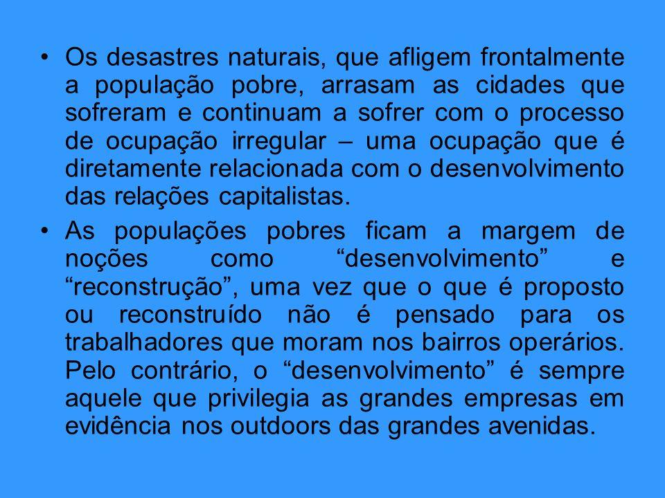 Os desastres naturais, que afligem frontalmente a população pobre, arrasam as cidades que sofreram e continuam a sofrer com o processo de ocupação irregular – uma ocupação que é diretamente relacionada com o desenvolvimento das relações capitalistas.