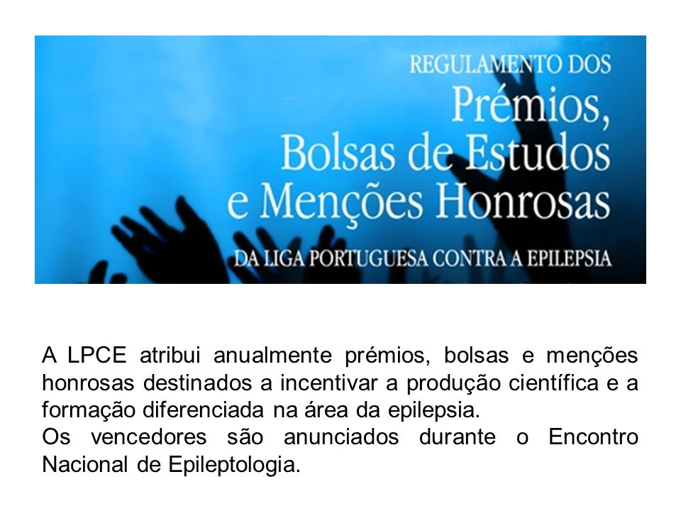 A LPCE atribui anualmente prémios, bolsas e menções honrosas destinados a incentivar a produção científica e a formação diferenciada na área da epilepsia.