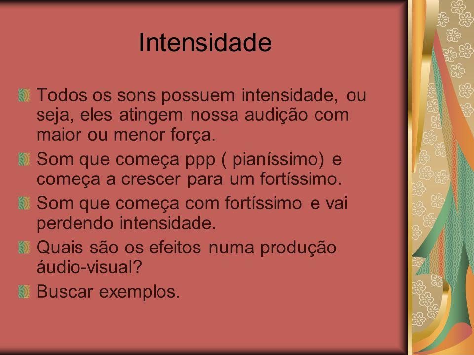 Intensidade Todos os sons possuem intensidade, ou seja, eles atingem nossa audição com maior ou menor força.