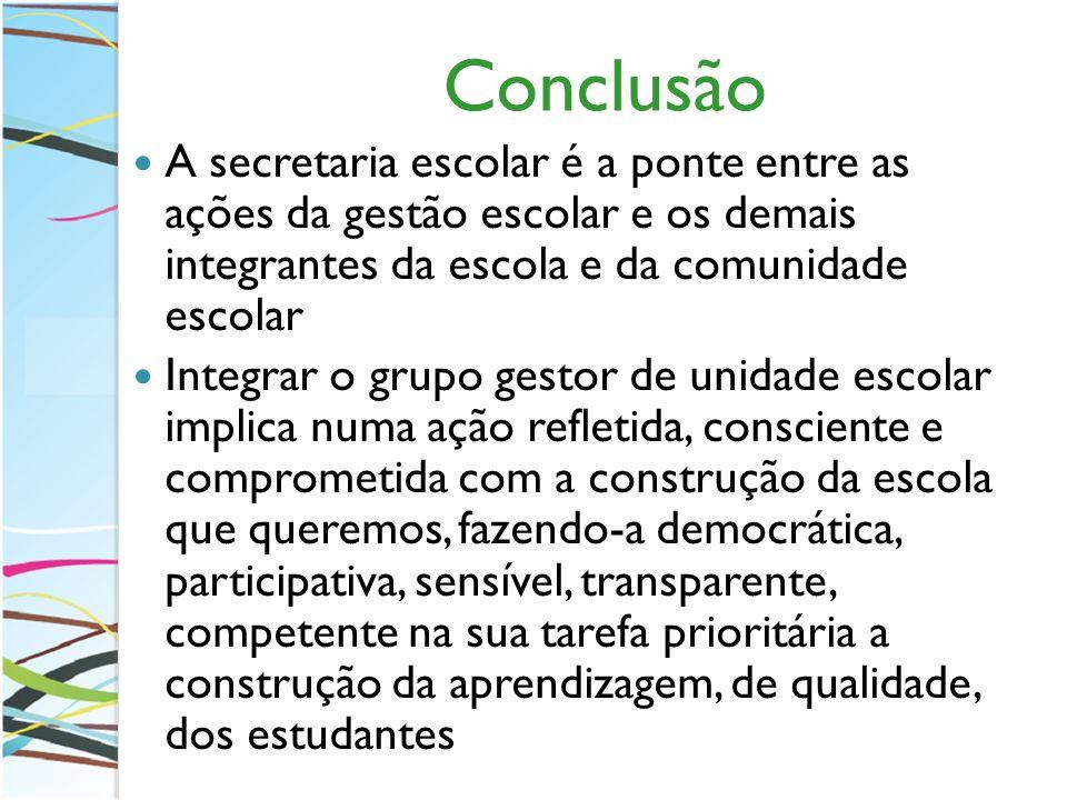 Conclusão A secretaria escolar é a ponte entre as ações da gestão escolar e os demais integrantes da escola e da comunidade escolar.