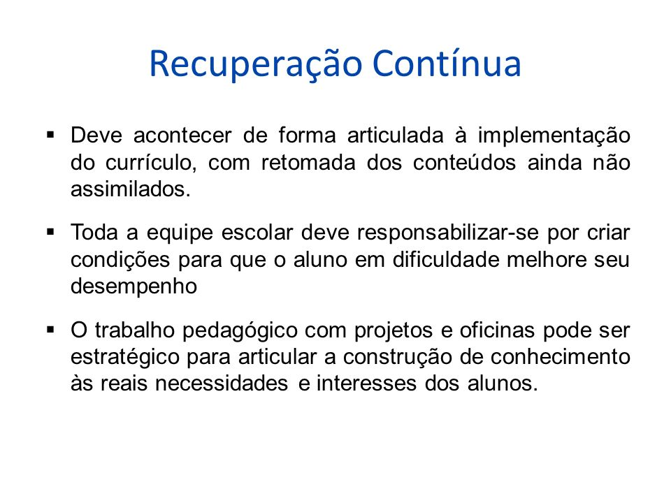 Recuperação Contínua Deve acontecer de forma articulada à implementação do currículo, com retomada dos conteúdos ainda não assimilados.
