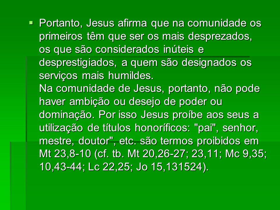 Portanto, Jesus afirma que na comunidade os primeiros têm que ser os mais desprezados, os que são considerados inúteis e desprestigiados, a quem são designados os serviços mais humildes.