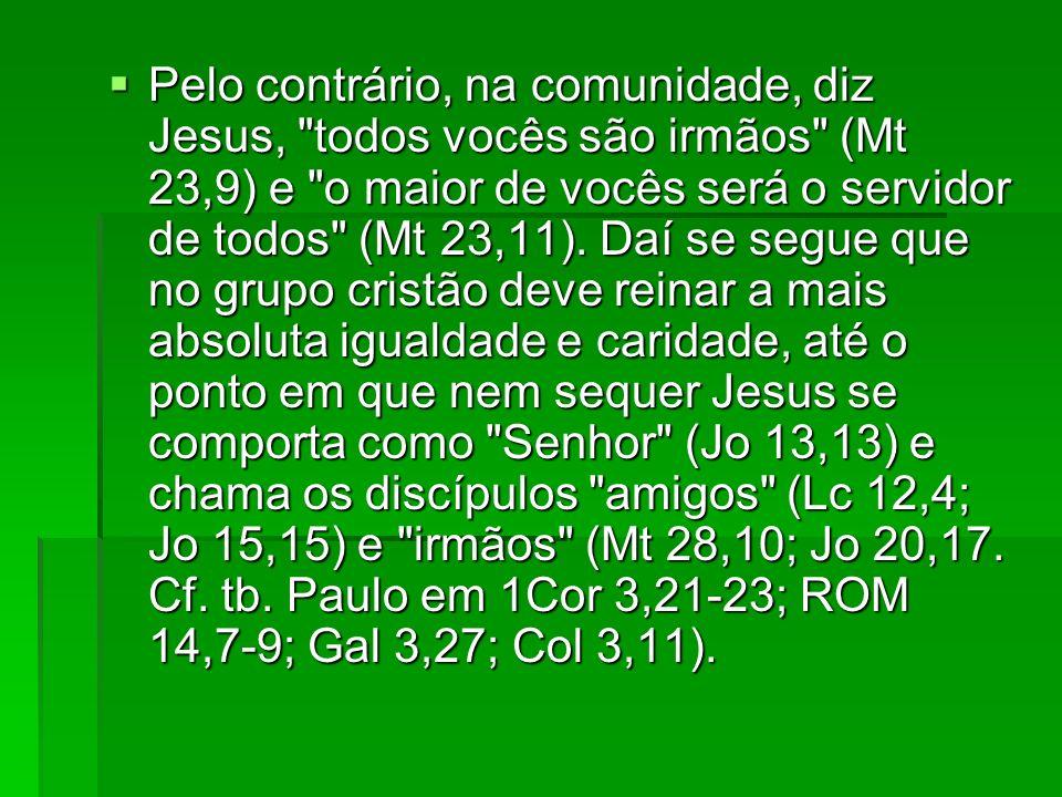 Pelo contrário, na comunidade, diz Jesus, todos vocês são irmãos (Mt 23,9) e o maior de vocês será o servidor de todos (Mt 23,11).