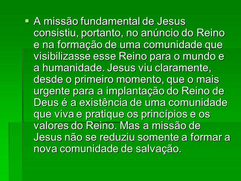 A missão fundamental de Jesus consistiu, portanto, no anúncio do Reino e na formação de uma comunidade que visibilizasse esse Reino para o mundo e a humanidade.
