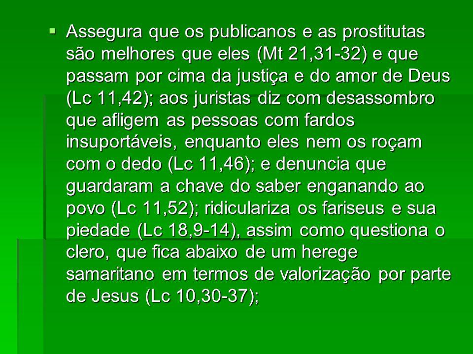Assegura que os publicanos e as prostitutas são melhores que eles (Mt 21,31-32) e que passam por cima da justiça e do amor de Deus (Lc 11,42); aos juristas diz com desassombro que afligem as pessoas com fardos insuportáveis, enquanto eles nem os roçam com o dedo (Lc 11,46); e denuncia que guardaram a chave do saber enganando ao povo (Lc 11,52); ridiculariza os fariseus e sua piedade (Lc 18,9-14), assim como questiona o clero, que fica abaixo de um herege samaritano em termos de valorização por parte de Jesus (Lc 10,30-37);