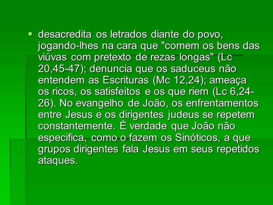desacredita os letrados diante do povo, jogando-lhes na cara que comem os bens das viúvas com pretexto de rezas longas (Lc 20,45-47); denuncia que os saduceus não entendem as Escrituras (Mc 12,24); ameaça os ricos, os satisfeitos e os que riem (Lc 6,24-26).