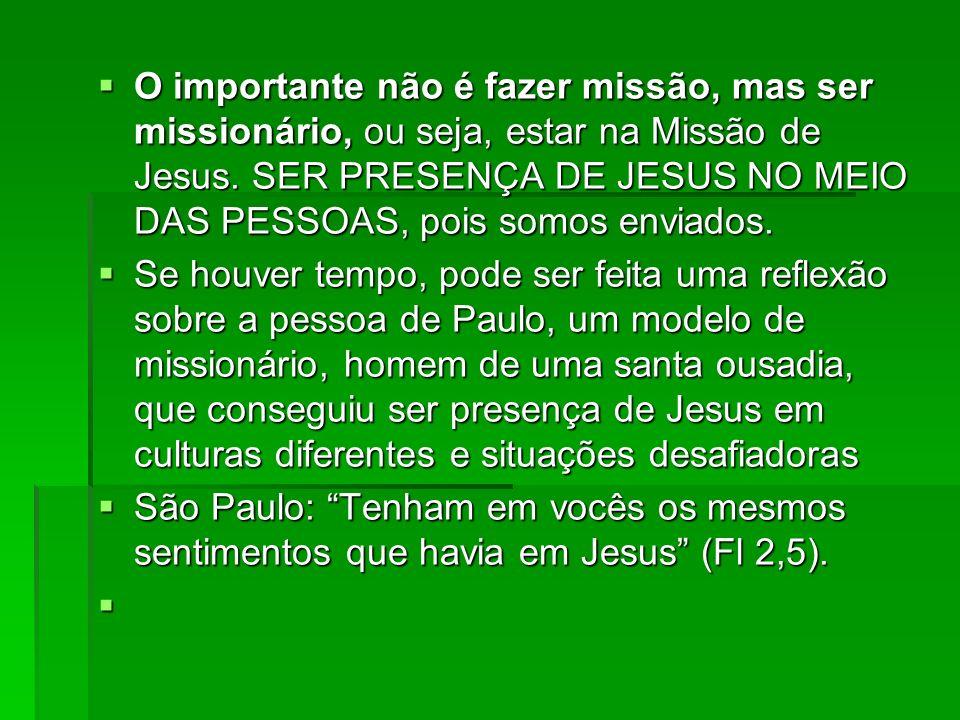 O importante não é fazer missão, mas ser missionário, ou seja, estar na Missão de Jesus. SER PRESENÇA DE JESUS NO MEIO DAS PESSOAS, pois somos enviados.