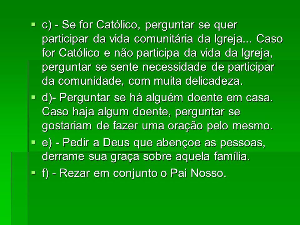 c) - Se for Católico, perguntar se quer participar da vida comunitária da Igreja... Caso for Católico e não participa da vida da Igreja, perguntar se sente necessidade de participar da comunidade, com muita delicadeza.