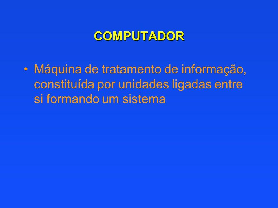 COMPUTADOR Máquina de tratamento de informação, constituída por unidades ligadas entre si formando um sistema.