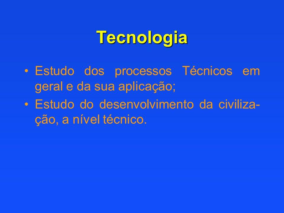 Tecnologia Estudo dos processos Técnicos em geral e da sua aplicação;
