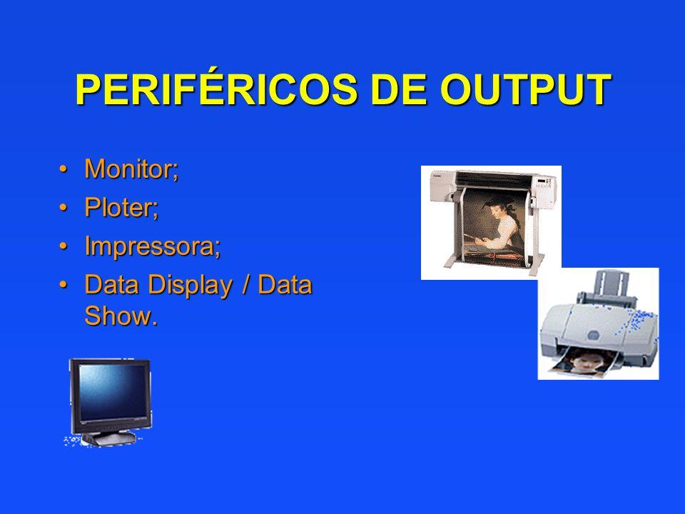 PERIFÉRICOS DE OUTPUT Monitor; Ploter; Impressora;