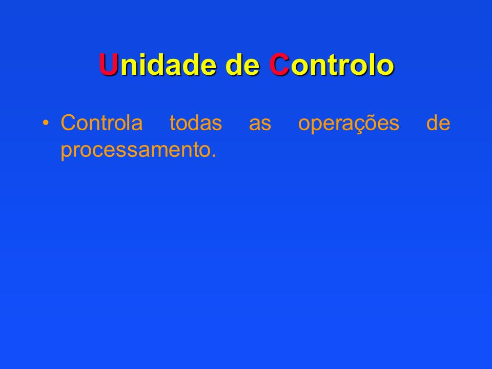 Unidade de Controlo Controla todas as operações de processamento.