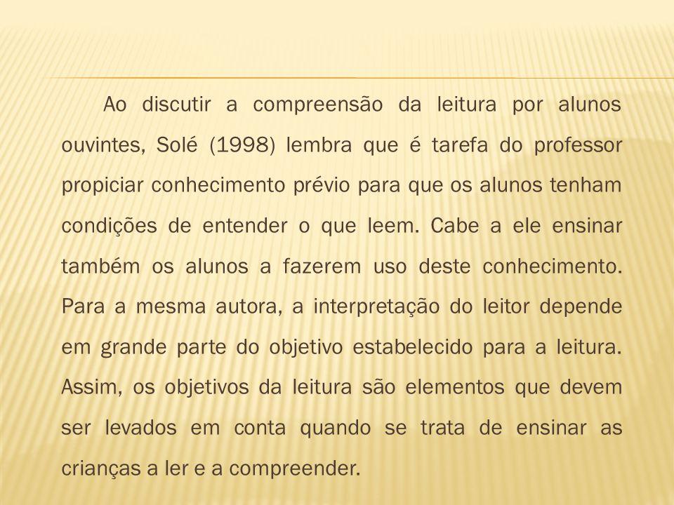 Ao discutir a compreensão da leitura por alunos ouvintes, Solé (1998) lembra que é tarefa do professor propiciar conhecimento prévio para que os alunos tenham condições de entender o que leem.