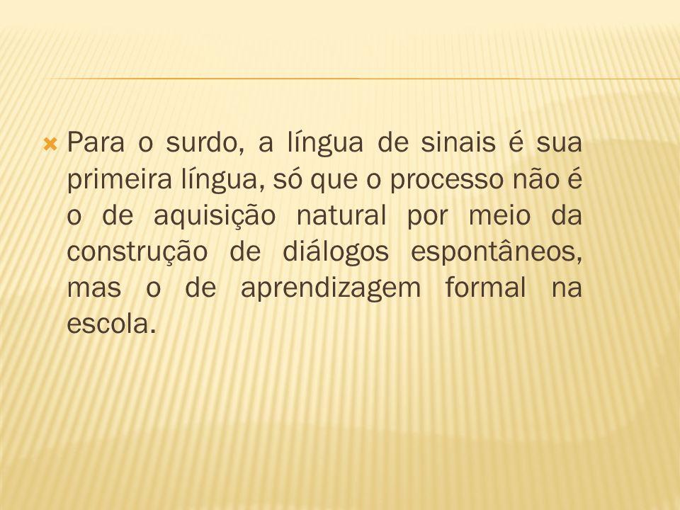 Para o surdo, a língua de sinais é sua primeira língua, só que o processo não é o de aquisição natural por meio da construção de diálogos espontâneos, mas o de aprendizagem formal na escola.
