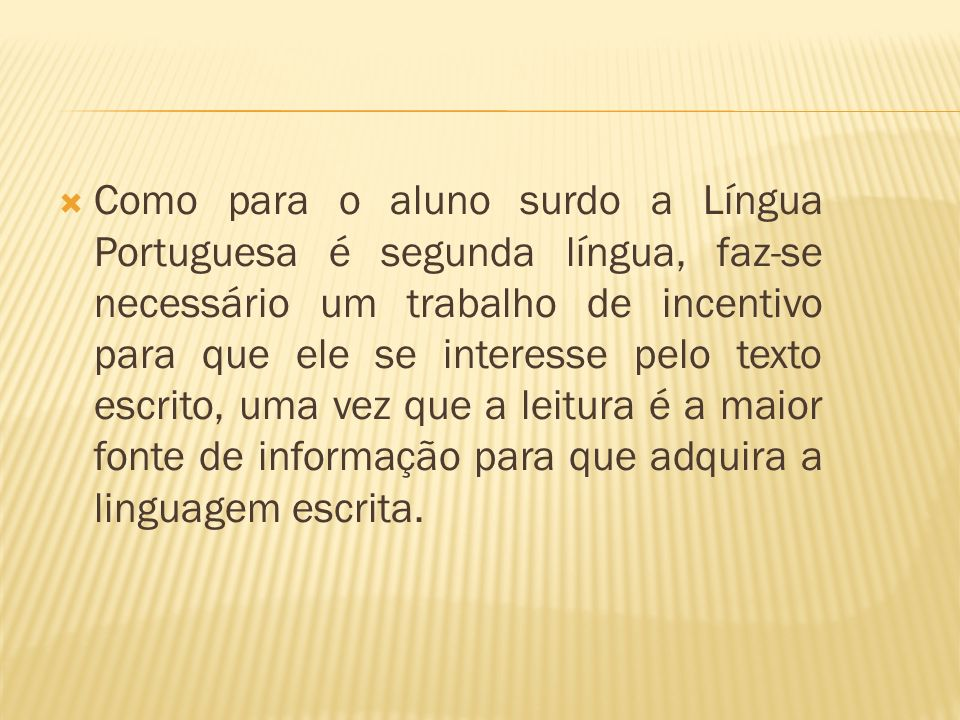 Como para o aluno surdo a Língua Portuguesa é segunda língua, faz-se necessário um trabalho de incentivo para que ele se interesse pelo texto escrito, uma vez que a leitura é a maior fonte de informação para que adquira a linguagem escrita.