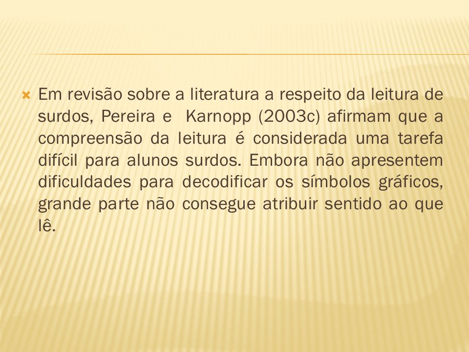 Em revisão sobre a literatura a respeito da leitura de surdos, Pereira e Karnopp (2003c) afirmam que a compreensão da leitura é considerada uma tarefa difícil para alunos surdos.