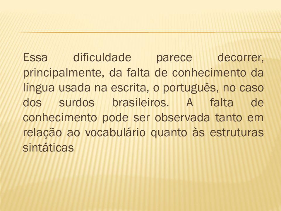 Essa dificuldade parece decorrer, principalmente, da falta de conhecimento da língua usada na escrita, o português, no caso dos surdos brasileiros.