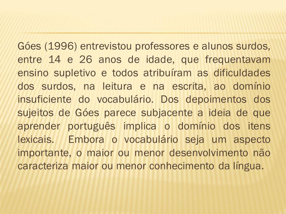 Góes (1996) entrevistou professores e alunos surdos, entre 14 e 26 anos de idade, que frequentavam ensino supletivo e todos atribuíram as dificuldades dos surdos, na leitura e na escrita, ao domínio insuficiente do vocabulário.