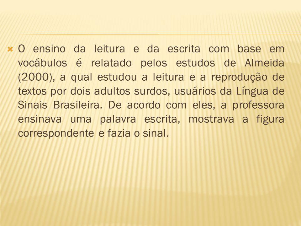 O ensino da leitura e da escrita com base em vocábulos é relatado pelos estudos de Almeida (2000), a qual estudou a leitura e a reprodução de textos por dois adultos surdos, usuários da Língua de Sinais Brasileira.