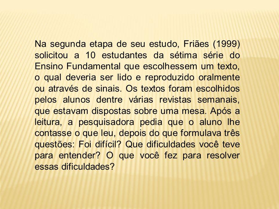 Na segunda etapa de seu estudo, Friães (1999) solicitou a 10 estudantes da sétima série do Ensino Fundamental que escolhessem um texto, o qual deveria ser lido e reproduzido oralmente ou através de sinais.