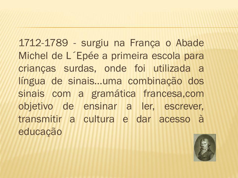 1712-1789 - surgiu na França o Abade Michel de L´Epée a primeira escola para crianças surdas, onde foi utilizada a língua de sinais...uma combinação dos sinais com a gramática francesa,com objetivo de ensinar a ler, escrever, transmitir a cultura e dar acesso à educação