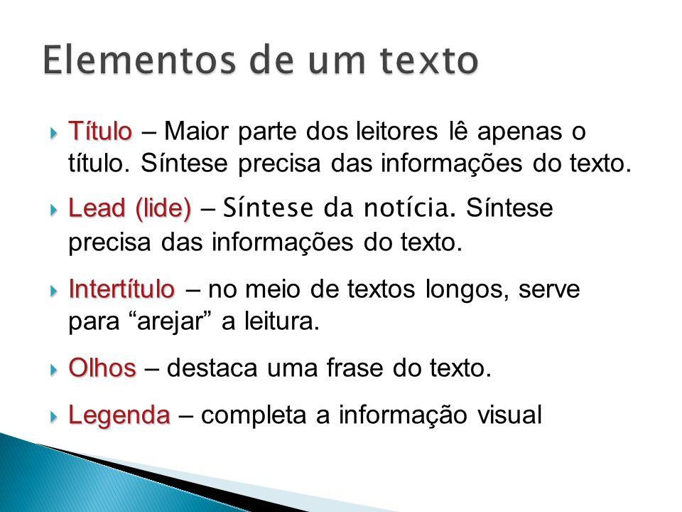 Elementos de um texto Título – Maior parte dos leitores lê apenas o título. Síntese precisa das informações do texto.