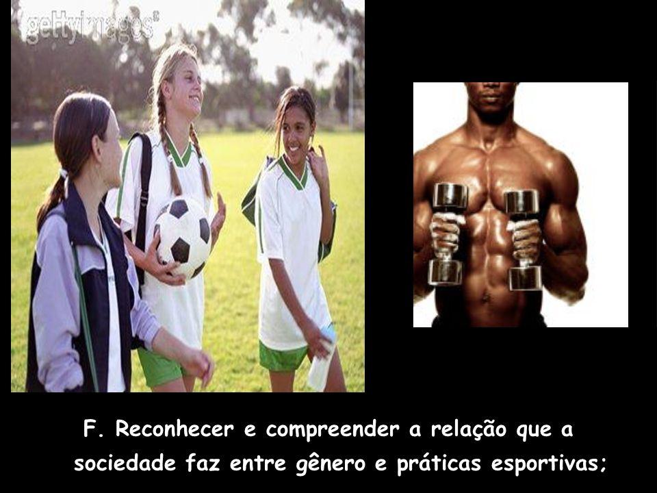 F. Reconhecer e compreender a relação que a sociedade faz entre gênero e práticas esportivas;