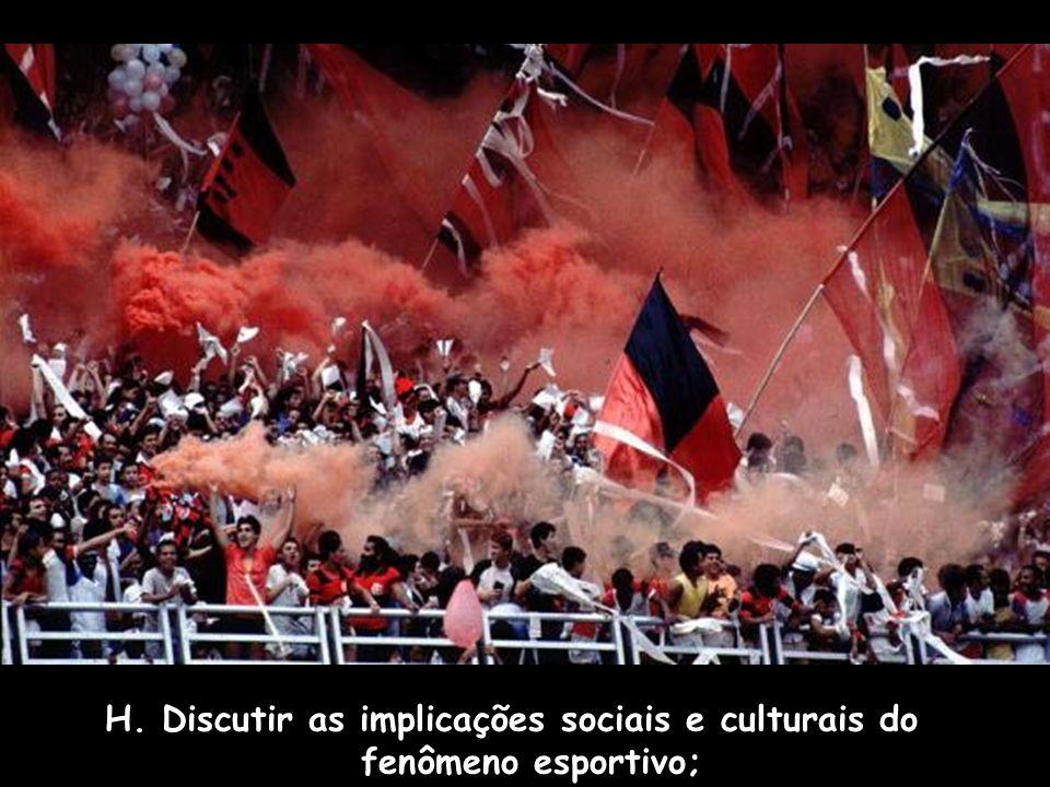 H. Discutir as implicações sociais e culturais do fenômeno esportivo;