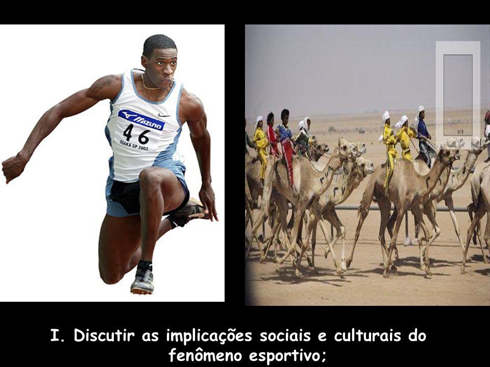 I. Discutir as implicações sociais e culturais do fenômeno esportivo;