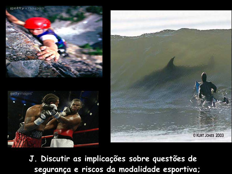 J. Discutir as implicações sobre questões de segurança e riscos da modalidade esportiva;