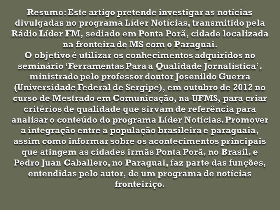 Resumo: Este artigo pretende investigar as notícias divulgadas no programa Líder Notícias, transmitido pela Rádio Líder FM, sediado em Ponta Porã, cidade localizada na fronteira de MS com o Paraguai.