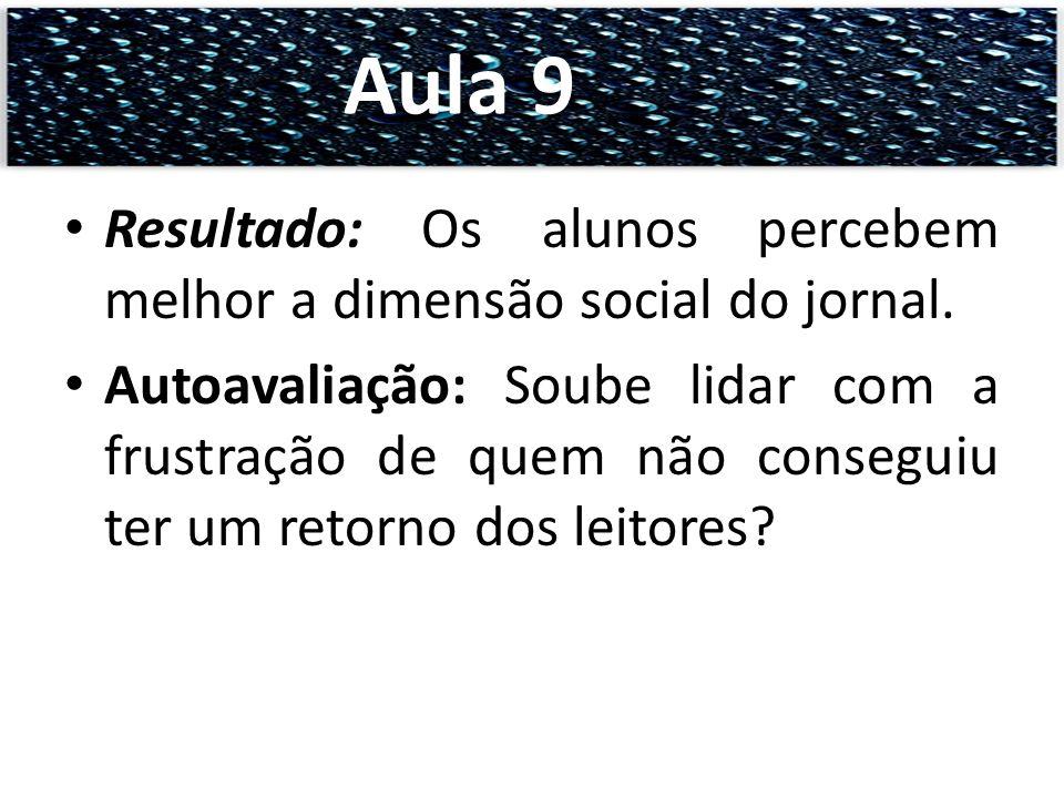 Aula 9 Resultado: Os alunos percebem melhor a dimensão social do jornal.