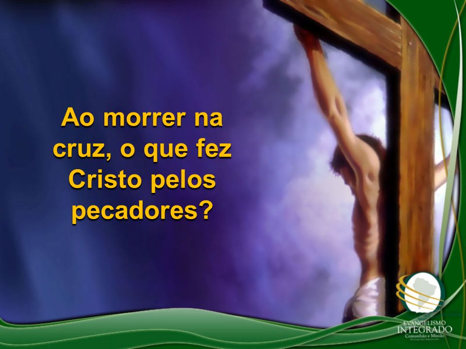 Ao morrer na cruz, o que fez Cristo pelos pecadores