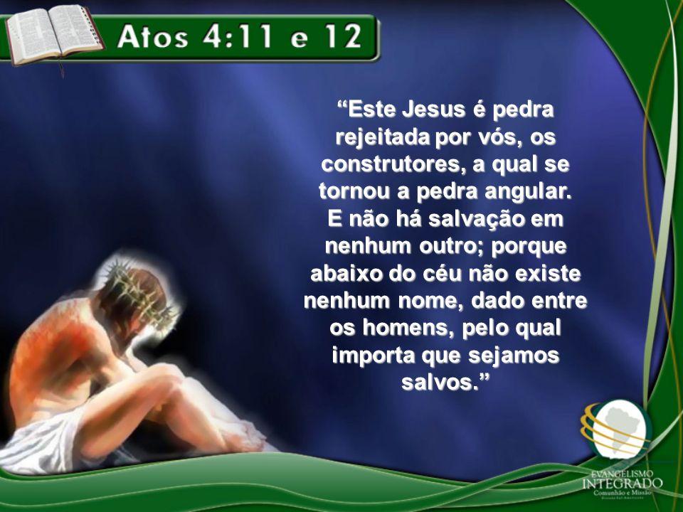 Este Jesus é pedra rejeitada por vós, os construtores, a qual se tornou a pedra angular.