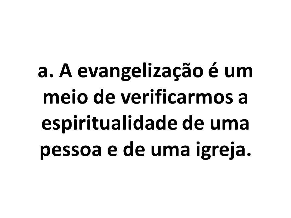 a. A evangelização é um meio de verificarmos a espiritualidade de uma pessoa e de uma igreja.