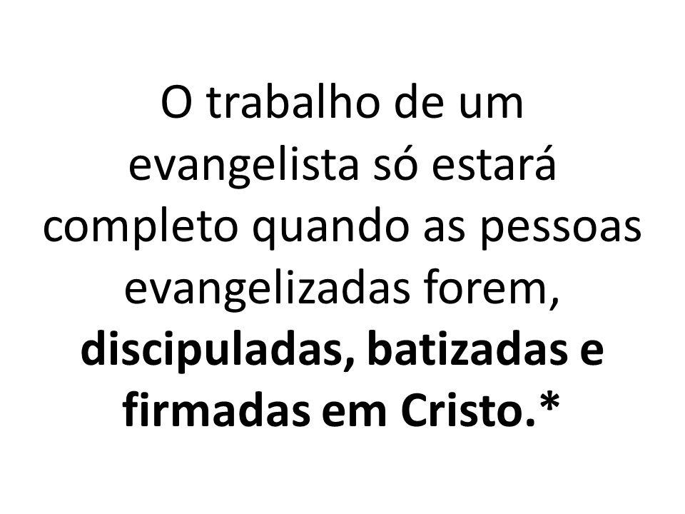 O trabalho de um evangelista só estará completo quando as pessoas evangelizadas forem, discipuladas, batizadas e firmadas em Cristo.*