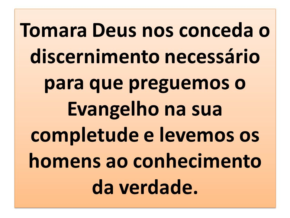 Tomara Deus nos conceda o discernimento necessário para que preguemos o Evangelho na sua completude e levemos os homens ao conhecimento da verdade.