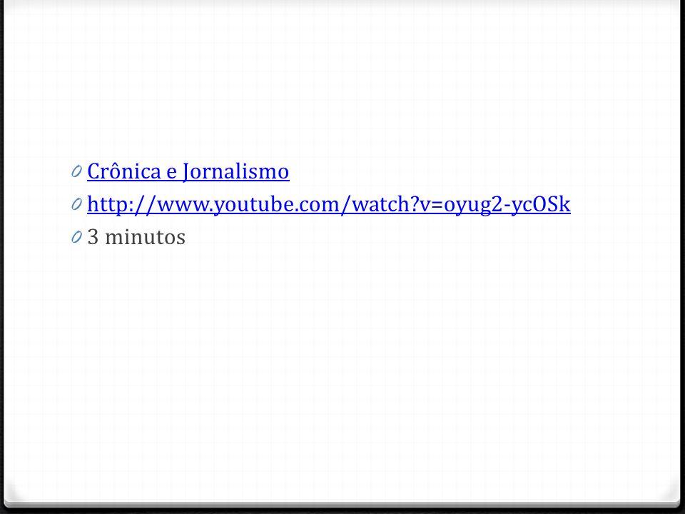 Crônica e Jornalismo http://www.youtube.com/watch v=oyug2-ycOSk 3 minutos