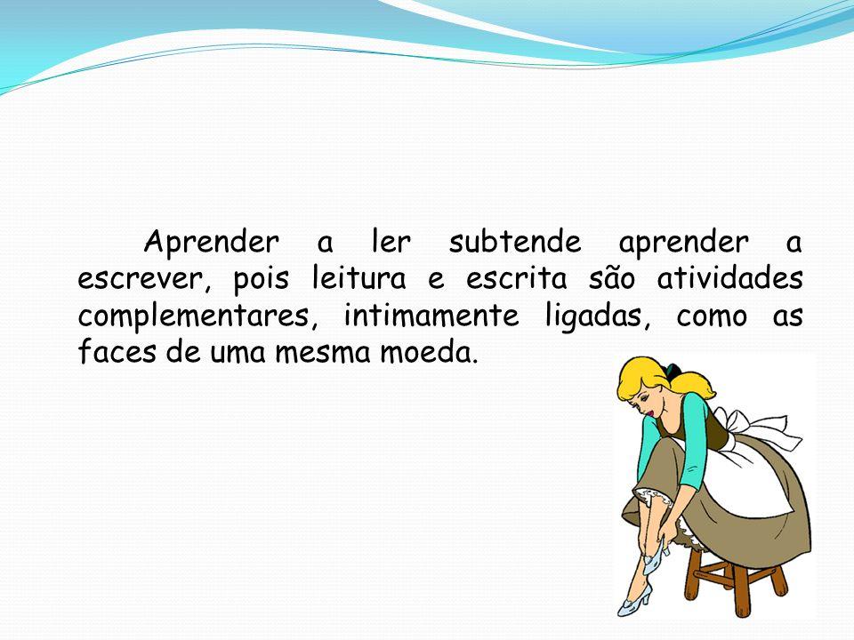 Aprender a ler subtende aprender a escrever, pois leitura e escrita são atividades complementares, intimamente ligadas, como as faces de uma mesma moeda.