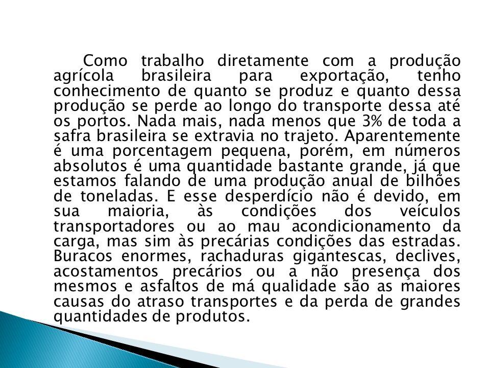 Como trabalho diretamente com a produção agrícola brasileira para exportação, tenho conhecimento de quanto se produz e quanto dessa produção se perde ao longo do transporte dessa até os portos.