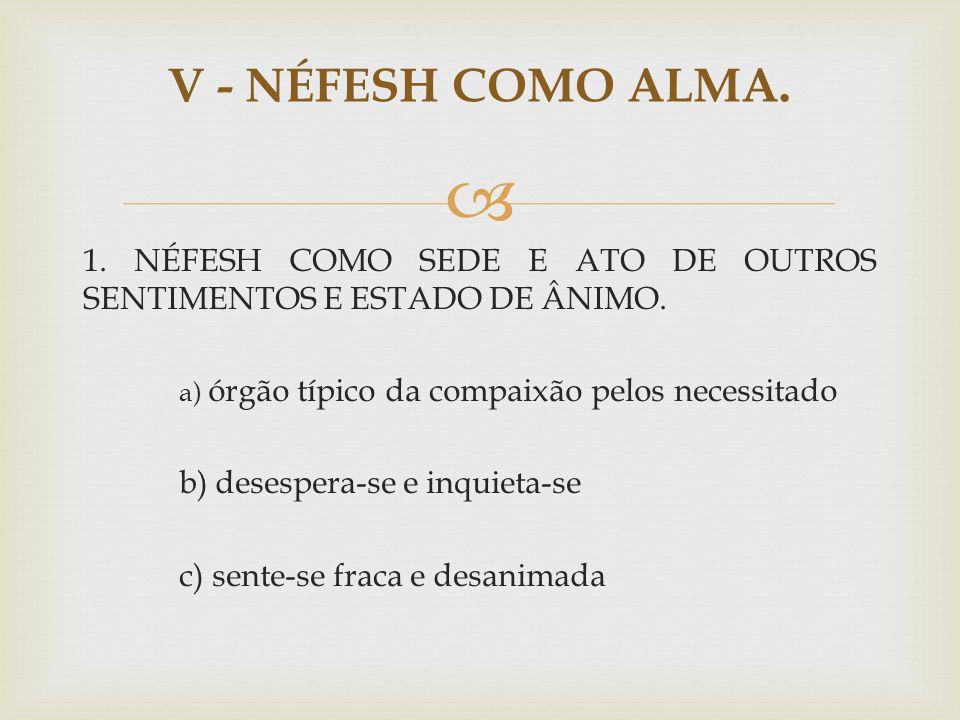 V - NÉFESH COMO ALMA. 1. NÉFESH COMO SEDE E ATO DE OUTROS SENTIMENTOS E ESTADO DE ÂNIMO. a) órgão típico da compaixão pelos necessitado.