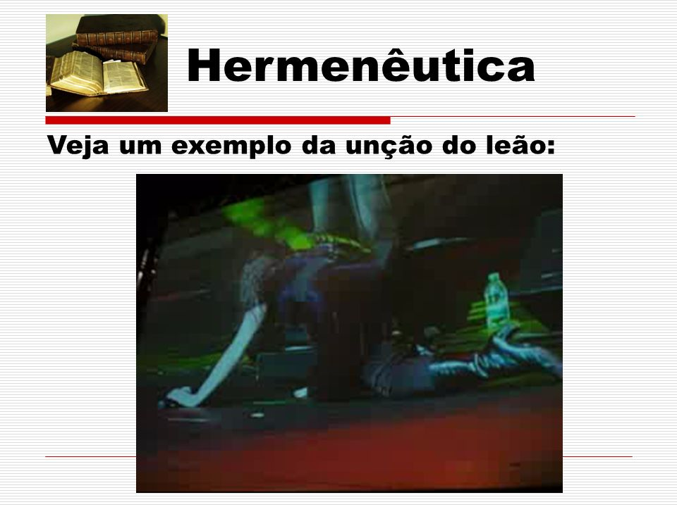 Hermenêutica Veja um exemplo da unção do leão: